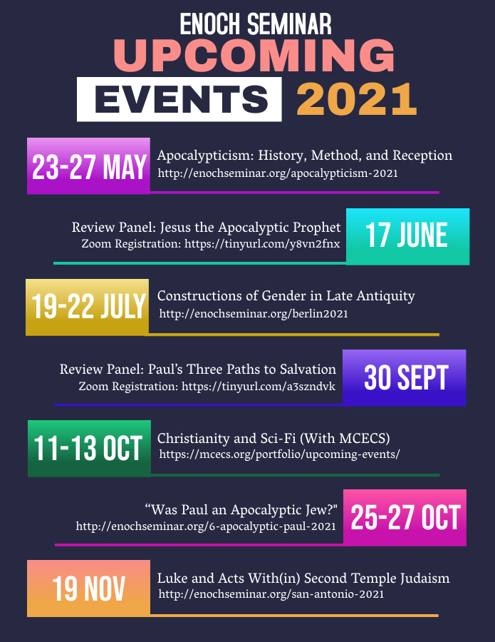 """Text on navy background. Title reads """"Enoch Seminar Upcoming Events 2021"""" Body reads """"23-27 May, Apocalypticism: History, Method, and Reception http://enochseminar.org/apocalypticism-2021 ; 17 June, Review Panel: Jesus the Apocalyptic Prophet, Zoom Registration: https://tinyurl.comy8vn2fnx ; 19-22 July, Constructions of Gender in Late Antiquity http://enochseminar.org/berlin2021 ; 30 Sept, Review Panel: Paul's Three Paths to Salvation, Zoom Registration: https://tinyurl.com/a3szndvk ; 11-13 Oct, Christianity and Sci-Fi (With MCECS) https://mcecs.org/portfolio/upcoming-events/ ; 25-27 Oct, """"Was Paul an Apocalyptic Jew?"""" http://enochseminar.org/6-apocalyptic-paul-2021 ; 19 Nov, Luke and Acts With(in) Second Temple Judaism http://enochseminar.org/san-antonio-2021"""""""